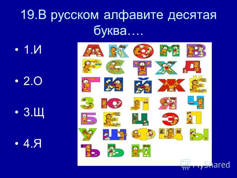 19.В русском алфавите десятая буква…. 1.И 2.О 3.Щ 4.Я