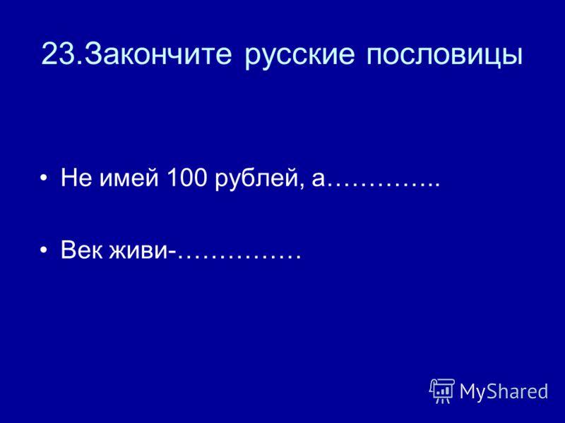 23.Закончите русские пословицы Не имей 100 рублей, а………….. Век живи-……………