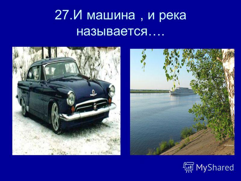 27.И машина, и река называется….