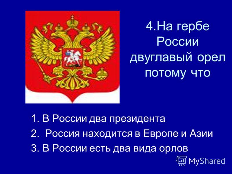 4.На гербе России двуглавый орел потому что 1. В России два президента 2. Россия находится в Европе и Азии 3. В России есть два вида орлов