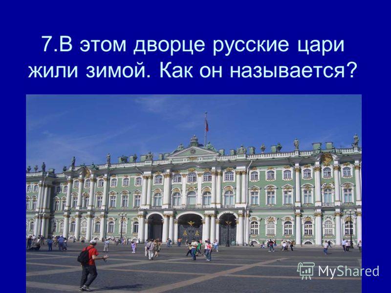 7.В этом дворце русские цари жили зимой. Как он называется?