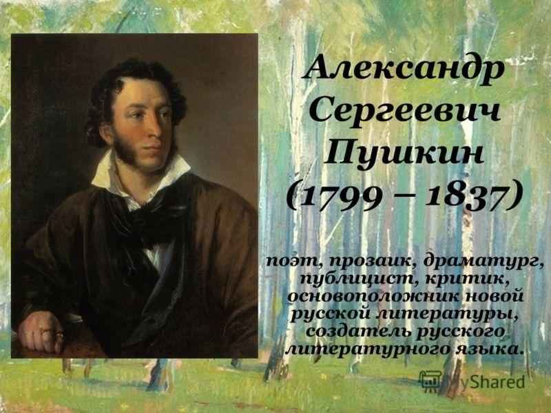 Александр Сергеевич Пушкин (1799 – 1837) поэт, прозаик, драматург, публицист, критик, основоположник новой русской литературы, создатель русского литературного языка.