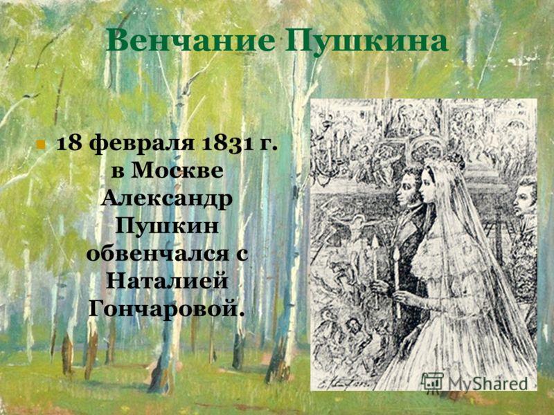 Венчание Пушкина 18 февраля 1831 г. в Москве Александр Пушкин обвенчался с Наталией Гончаровой.