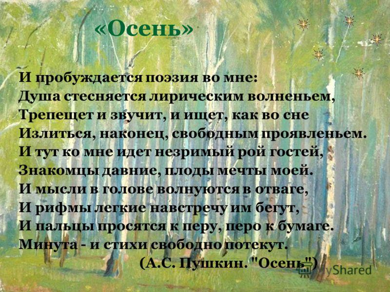 «Осень» И пробуждается поэзия во мне: Душа стесняется лирическим волненьем, Трепещет и звучит, и ищет, как во сне Излиться, наконец, свободным проявленьем. И тут ко мне идет незримый рой гостей, Знакомцы давние, плоды мечты моей. И мысли в голове вол