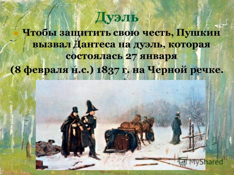 Дуэль Чтобы защитить свою честь, Пушкин вызвал Дантеса на дуэль, которая состоялась 27 января (8 февраля н.с.) 1837 г. на Черной речке.
