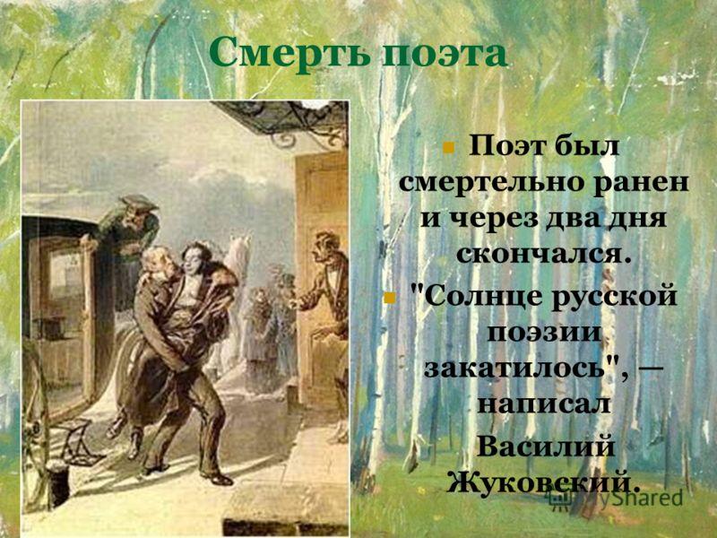 Смерть поэта Поэт был смертельно ранен и через два дня скончался. Солнце русской поэзии закатилось, написал Василий Жуковский.