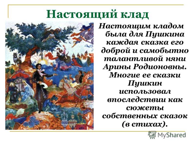 Настоящий клад Настоящим кладом была для Пушкина каждая сказка его доброй и самобытно талантливой няни Арины Родионовны. Многие ее сказки Пушкин использовал впоследствии как сюжеты собственных сказок (в стихах).
