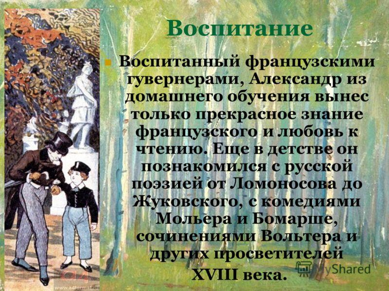 Воспитание Воспитанный французскими гувернерами, Александр из домашнего обучения вынес только прекрасное знание французского и любовь к чтению. Еще в детстве он познакомился с русской поэзией от Ломоносова до Жуковского, с комедиями Мольера и Бомарше