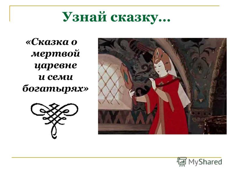 Узнай сказку… «Сказка о мертвой царевне и семи богатырях»