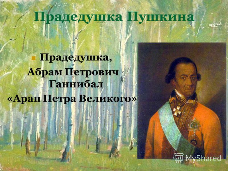 Прадедушка Пушкина Прадедушка, Абрам Петрович Ганнибал «Арап Петра Великого»