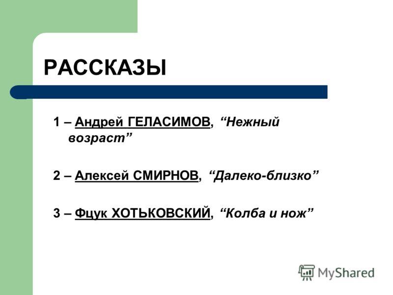 РАССКАЗЫ 1 – Андрей ГЕЛАСИМОВ, Нежный возраст 2 – Алексей СМИРНОВ, Далеко-близко 3 – Фцук ХОТЬКОВСКИЙ, Колба и нож