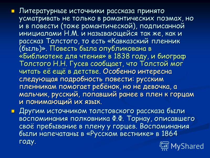 Литературные источники рассказа принято усматривать не только в романтических поэмах, но и в повести (тоже романтической), подписанной инициалами Н.М. и называющейся так же, как и рассказ Толстого, то есть «Кавказский пленник (быль)». Повесть была оп