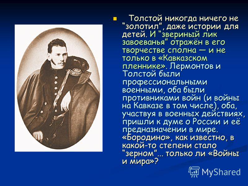 Толстой никогда ничего не золотил, даже истории для детей. И звериный лик завоеванья отражён в его творчестве сполна и не только в «Кавказском пленнике». Лермонтов и Толстой были профессиональными военными, оба были противниками войн (и войны на Кавк