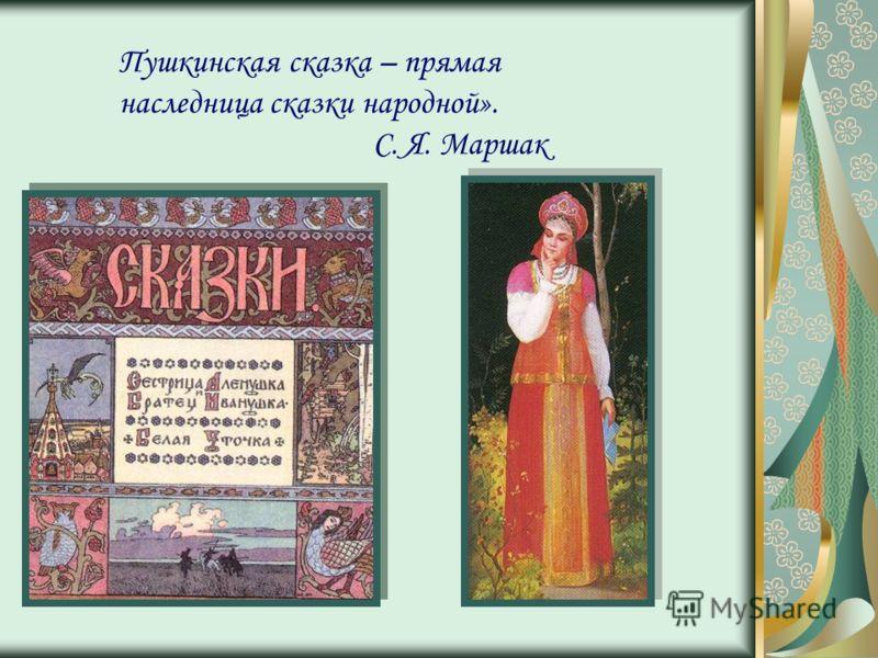 Пушкинская сказка – прямая наследница сказки народной». С. Я. Маршак