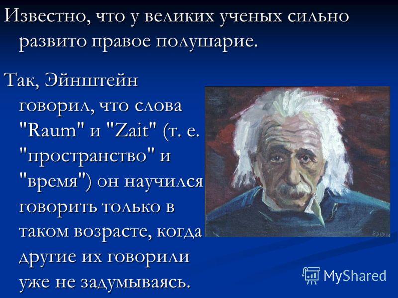 Так, Эйнштейн говорил, что слова Raum и Zait (т. е. пространство и время) он научился говорить только в таком возрасте, когда другие их говорили уже не задумываясь. Известно, что у великих ученых сильно развито правое полушарие.