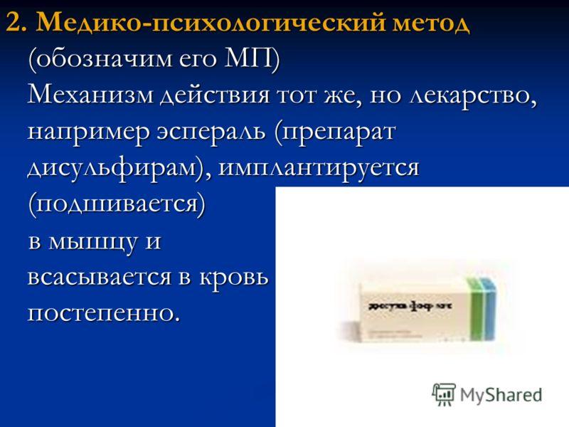 2. Медико-психологический метод (обозначим его МП) Механизм действия тот же, но лекарство, например эспераль (препарат дисульфирам), имплантируется (подшивается) в мышцу и всасывается в кровь постепенно.