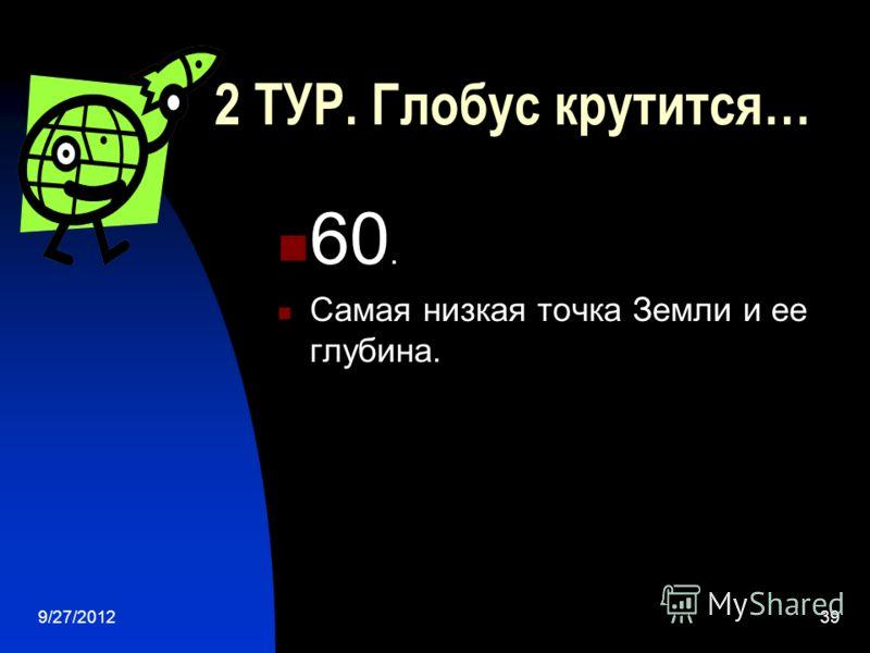 9/27/201238 2 ТУР. Глобус крутится… 40. Назвать высочайшую точку Земли и ее высоту.