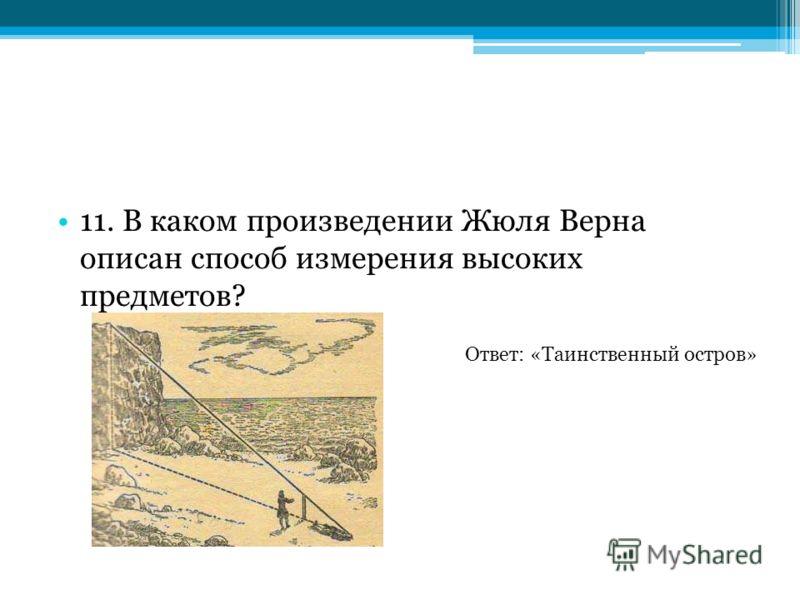 11. В каком произведении Жюля Верна описан способ измерения высоких предметов? Ответ: «Таинственный остров»