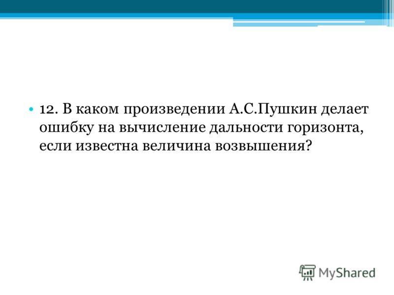 12. В каком произведении А.С.Пушкин делает ошибку на вычисление дальности горизонта, если известна величина возвышения?