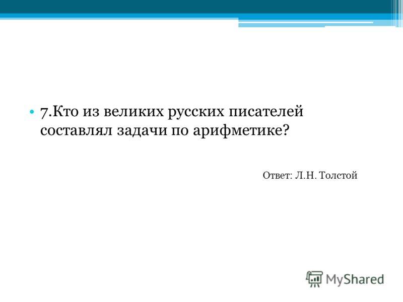 7.Кто из великих русских писателей составлял задачи по арифметике? Ответ: Л.Н. Толстой