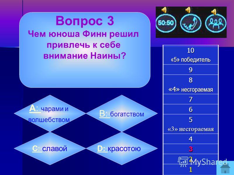 Вопрос 2 Узнай героя: Ясный вид, Спокойный взор, брада седая, За древней книгой он сидит.10 «5» победитель 9 8 «4» несгораемая 7 6 5 «3» несгораемая 4 3 2 1 А: А: Фарлаф B: B: Финн C: C: Черномор D: D: Р атмир