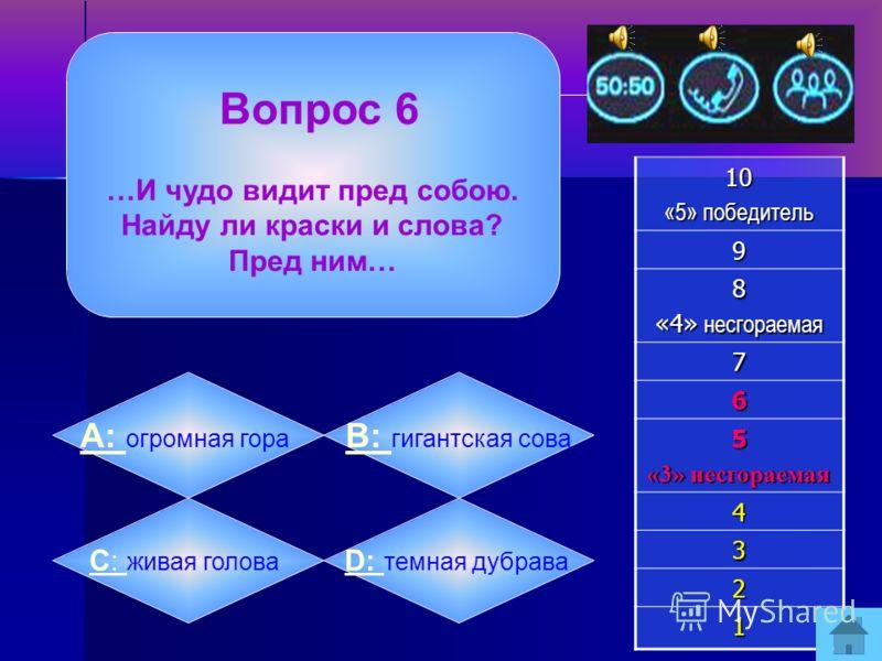 Вопрос 5 У какой реки соперники в поисках Людмилы решили разъехаться в разные стороны?10 «5» победитель 9 8 «4» несгораемая 7 6 5 «3» несгораемая 4 3 2 1 А: А: Сороти B: B: Днепра C: C: Волги D: D: Камы