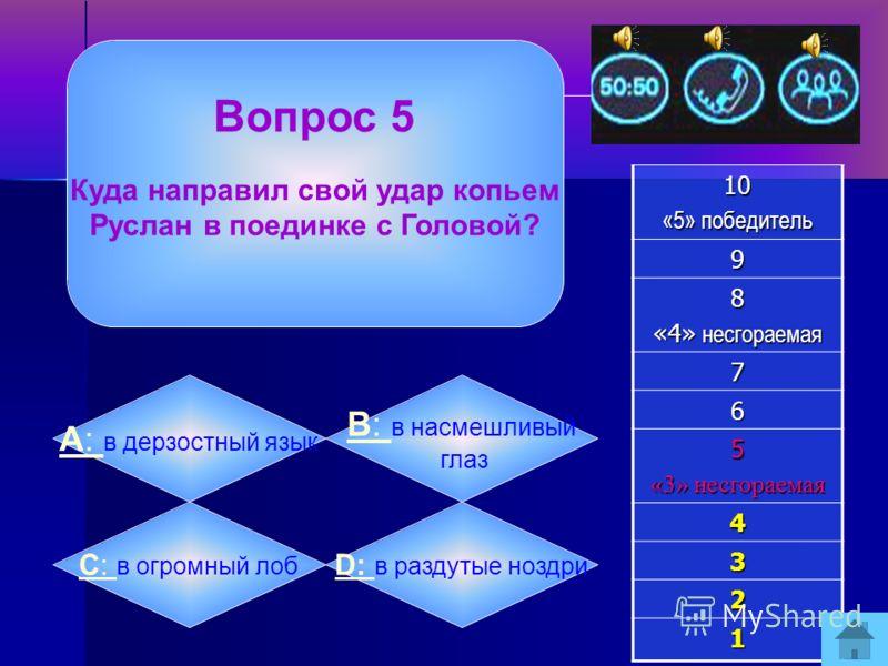 Вопрос 4 Голова просила Руслана порадовать его:10 «5» победитель 9 8 «4» несгораемая 7 6 5 «3» несгораемая 4 3 2 1 А: А: вкусными дарами B: B: хоть одним ударом C: C: добрыми словами D: D: смешным рассказом