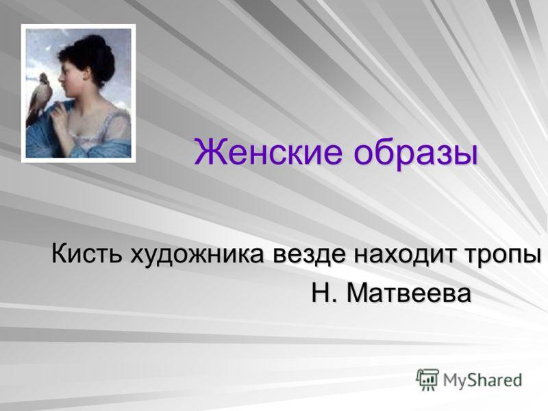 Женские образы Кисть художника везде находит тропы Н. Матвеева Н. Матвеева