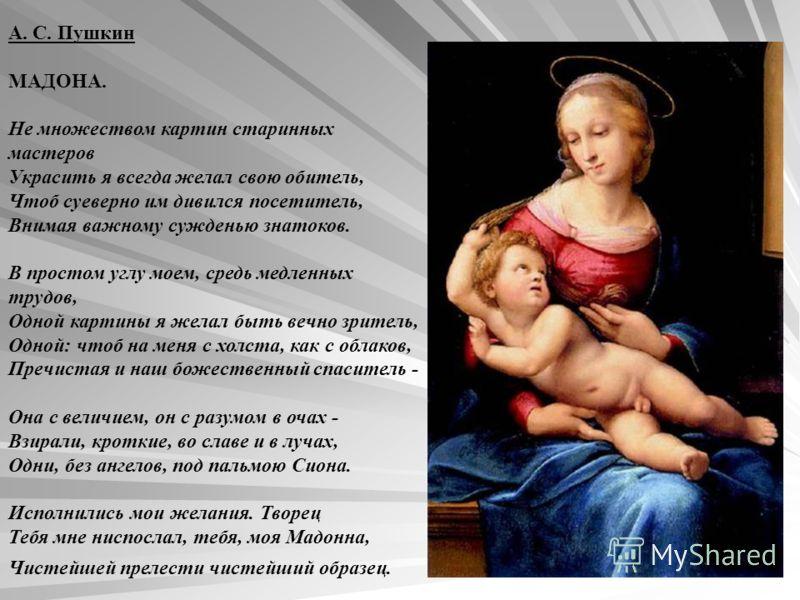 А. С. Пушкин МАДОНА. Не множеством картин старинных мастеров Украсить я всегда желал свою обитель, Чтоб суеверно им дивился посетитель, Внимая важному сужденью знатоков. В простом углу моем, средь медленных трудов, Одной картины я желал быть вечно зр