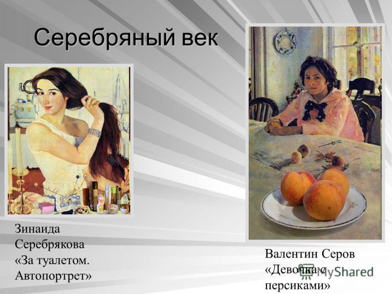 Серебряный век Зинаида Серебрякова «За туалетом. Автопортрет» Валентин Серов «Девочка с персиками»