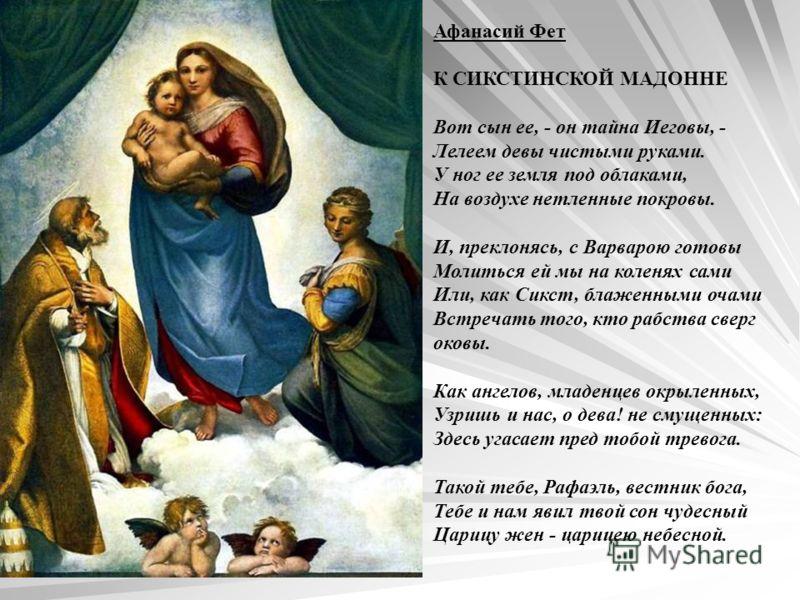 Афанасий Фет К СИКСТИНСКОЙ МАДОННЕ Вот сын ее, - он тайна Иеговы, - Лелеем девы чистыми руками. У ног ее земля под облаками, На воздухе нетленные покровы. И, преклонясь, с Варварою готовы Молиться ей мы на коленях сами Или, как Сикст, блаженными очам