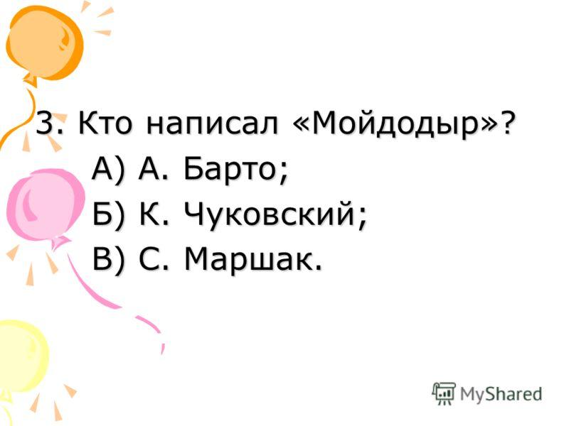 3. Кто написал «Мойдодыр»? А) А. Барто; А) А. Барто; Б) К. Чуковский; В) С. Маршак.