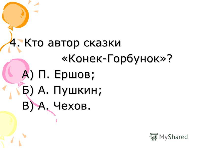 4. Кто автор сказки «Конек-Горбунок»? А) П. Ершов; Б) А. Пушкин; В) А. Чехов.