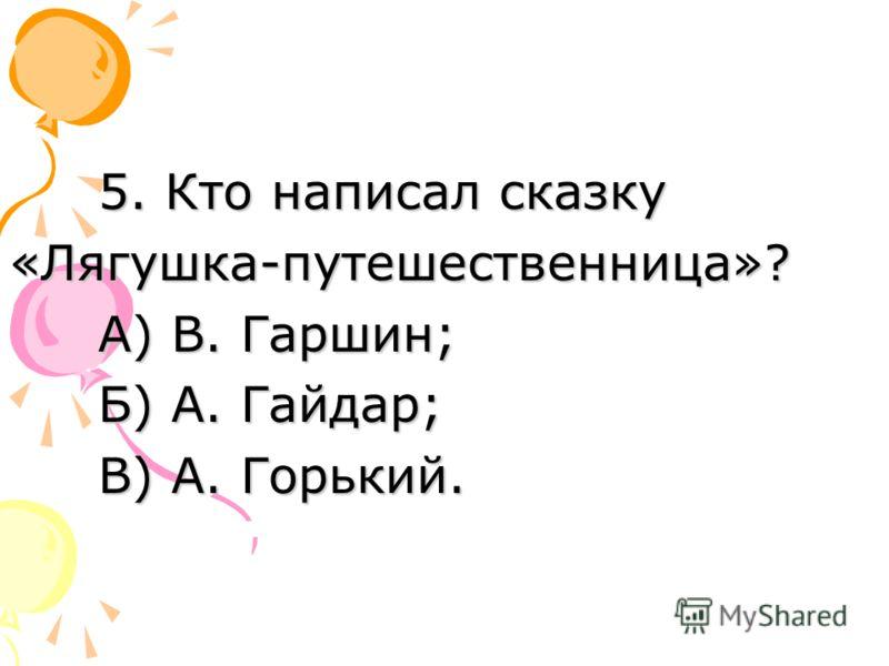 5. Кто написал сказку «Лягушка-путешественница»? А) В. Гаршин; Б) А. Гайдар; В) А. Горький.