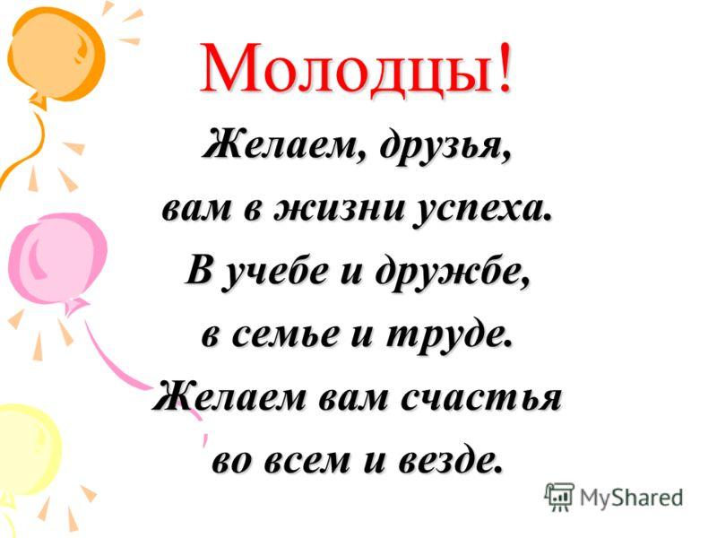 Молодцы! Желаем, друзья, вам в жизни успеха. В учебе и дружбе, в семье и труде. Желаем вам счастья во всем и везде.