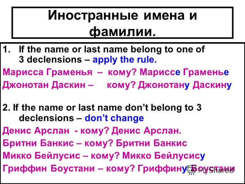 Иностранные имена и фамилии. 1.If the name or last name belong to one of 3 declensions – apply the rule. Марисса Граменья – кому? Мариссе Граменье Джонотан Даскин – кому? Джонотану Даскину 2. If the name or last name dont belong to 3 declensions – do