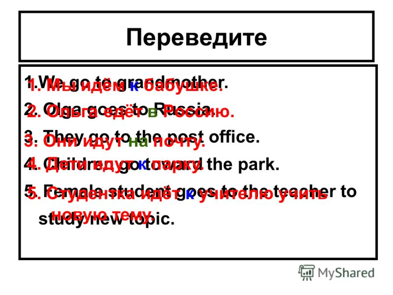 Переведите 1.We go to grandmother. 2. Olga goes to Russia. 3. They go to the post office. 4. Children go toward the park. 5. Female student goes to the teacher to study new topic. 1. Мы идём к бабушке. 2. Ольга едёт в Россию. 3. Они идут на почту. 4.