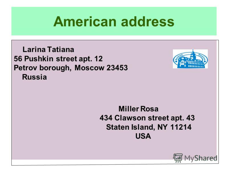 American address Larina Tatiana 56 Pushkin street apt. 12 Petrov borough, Moscow 23453 Russia Miller Rosa 434 Clawson street apt. 43 Staten Island, NY 11214 USA