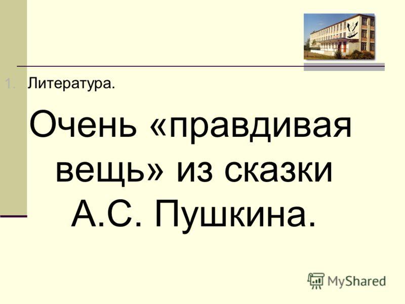 1. Литература. Очень «правдивая вещь» из сказки А.С. Пушкина.