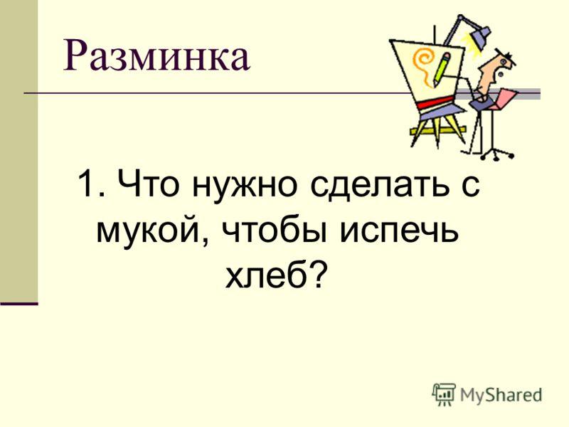 Разминка 1. Что нужно сделать с мукой, чтобы испечь хлеб?