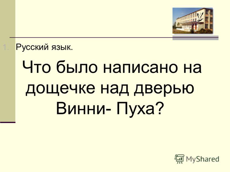 1. Русский язык. Что было написано на дощечке над дверью Винни- Пуха?
