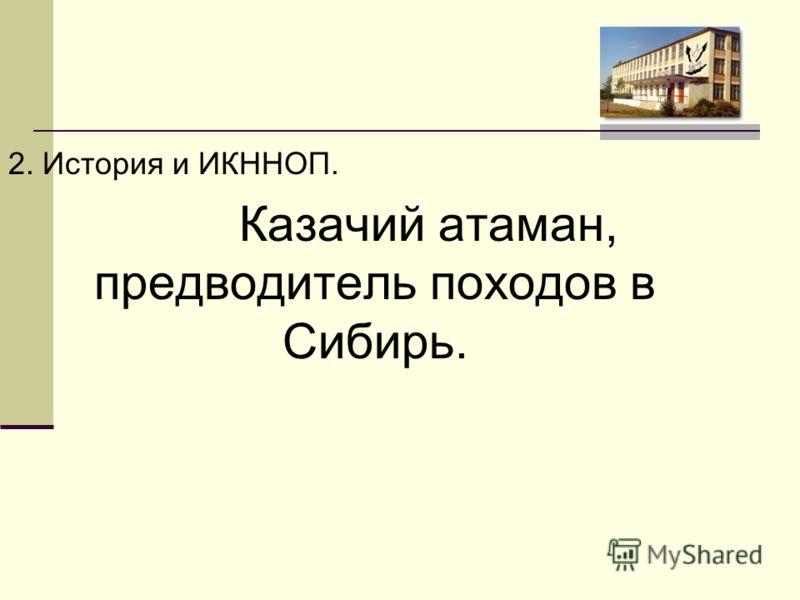 2. История и ИКННОП. Казачий атаман, предводитель походов в Сибирь.