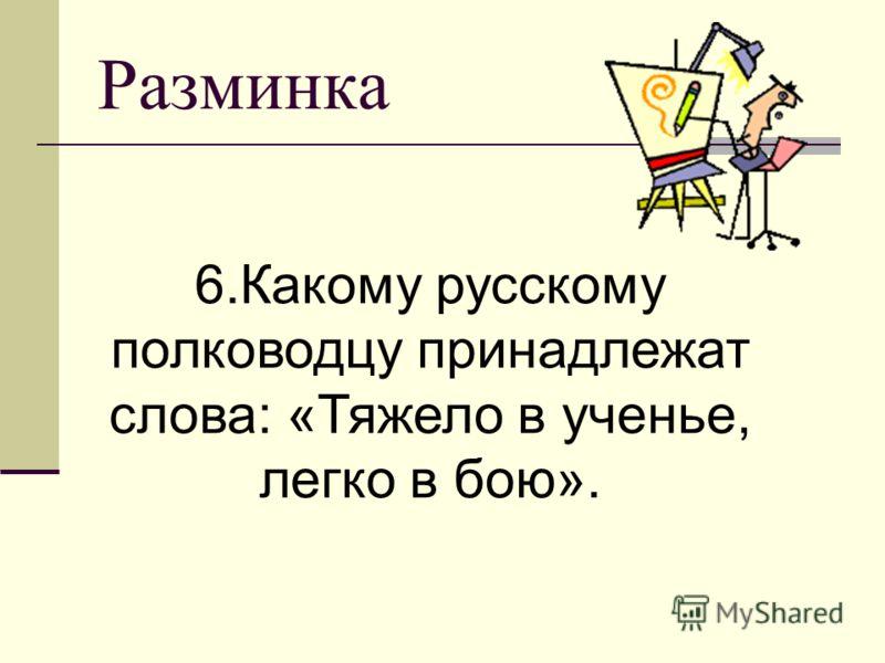 Разминка 6.Какому русскому полководцу принадлежат слова: «Тяжело в ученье, легко в бою».