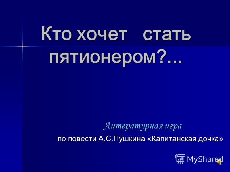 Кто хочет стать пятионером?... Литературная игра по повести А.С.Пушкина «Капитанская дочка»
