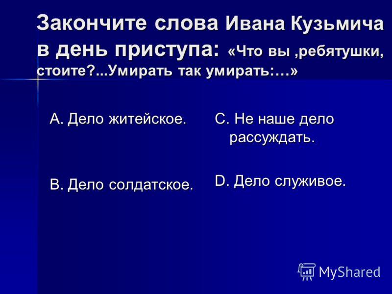 Закончите слова Ивана Кузьмича в день приступа: «Что вы,ребятушки, стоите?...Умирать так умирать:…» А. Дело житейское. В. Дело солдатское. С. Не наше дело рассуждать. D. Дело служивое.