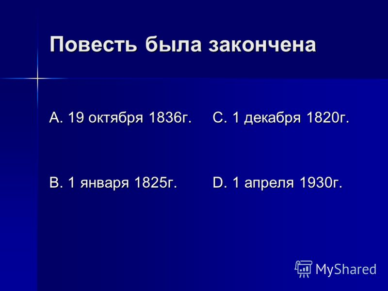 Повесть была закончена А. 19 октября 1836г. В. 1 января 1825г. С. 1 декабря 1820г. D. 1 апреля 1930г.