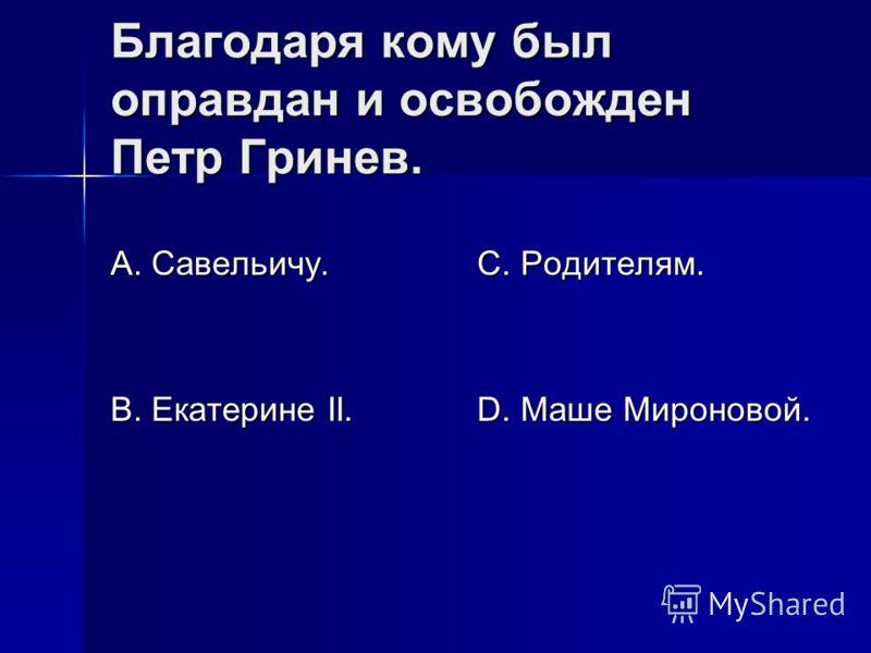 Благодаря кому был оправдан и освобожден Петр Гринев. А. Савельичу. В. Екатерине II. С. Родителям. D. Маше Мироновой.