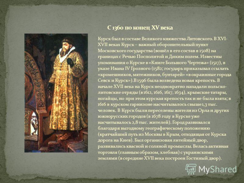 Курск был в составе Великого княжества Литовского. В XVI- XVII веках Курск – важный оборонительный пункт Московского государства (вошёл в его состав в 1508) на границах с Речью Посполитой и Диким полем. Известны упоминания о Курске в «Книге Большого