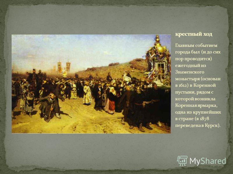 Главным событием города был (и до сих пор проводится) ежегодный из Знаменского монастыря (основан в 1612) в Коренной пустыни, рядом с которой возникла Коренная ярмарка, одна из крупнейших в стране (в 1878 переведена в Курск).