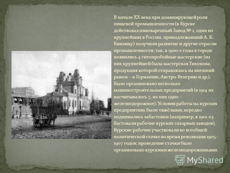 В начале XX века при доминирующей роли пищевой промышленности (в Курске действовал пивоваренный Завод 1, один из крупнейших в России, принадлежавший А. К. Квилицу) получили развитие и другие отрасли промышленности; так, в 1900-е годы в городе появили